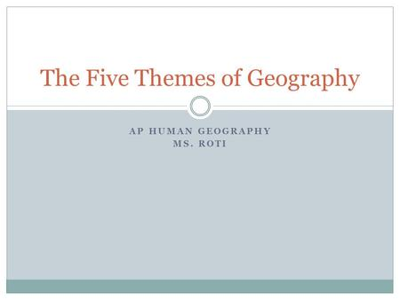 AP HUMAN GEOGRAPHY MS. ROTI The Five Themes of Geography.