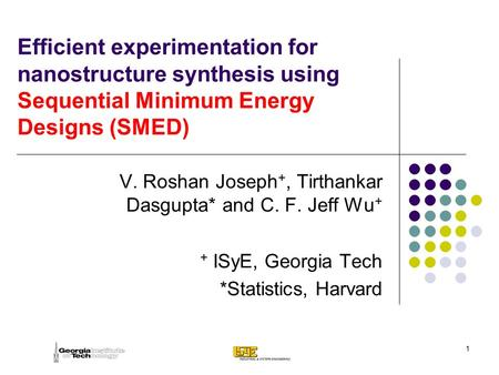 1 Efficient experimentation for nanostructure synthesis using Sequential Minimum Energy Designs (SMED) V. Roshan Joseph +, Tirthankar Dasgupta* and C.