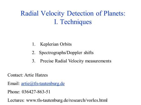 Radial Velocity Detection of Planets: I. Techniques 1. Keplerian Orbits 2.Spectrographs/Doppler shifts 3. Precise Radial Velocity measurements Contact: