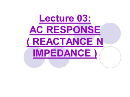 Lecture 03: AC RESPONSE ( REACTANCE N IMPEDANCE ).
