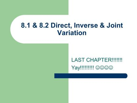 LAST CHAPTER!!!!!!! Yay!!!!!!!!! 8.1 & 8.2 Direct, Inverse & Joint Variation.