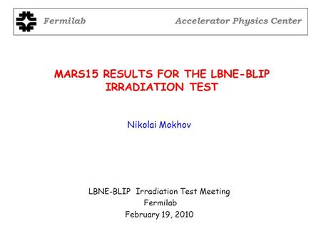 MARS15 RESULTS FOR THE LBNE-BLIP IRRADIATION TEST LBNE-BLIP Irradiation Test Meeting Fermilab February 19, 2010 Nikolai Mokhov FermilabAccelerator Physics.