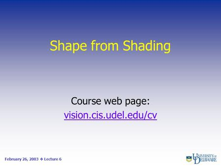 Shape from Shading Course web page: vision.cis.udel.edu/cv February 26, 2003  Lecture 6.