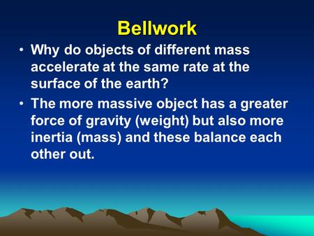 Bellwork Why do objects of different mass accelerate at the same rate at the surface of the earth? The more massive object has a greater force of gravity.