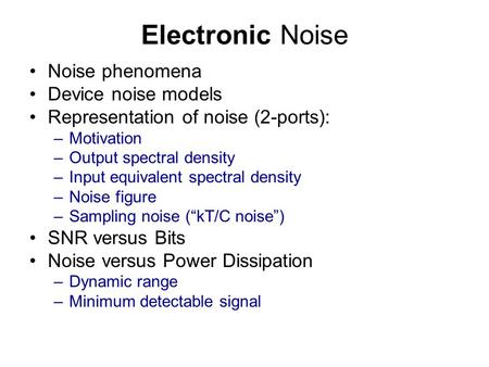 Electronic Noise Noise phenomena Device noise models Representation of noise (2-ports): –Motivation –Output spectral density –Input equivalent spectral.