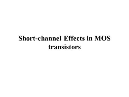 Short-channel Effects in MOS transistors. Benefits:  Reducing dimensions increases the number of devices and circuits that can be processed at one time.