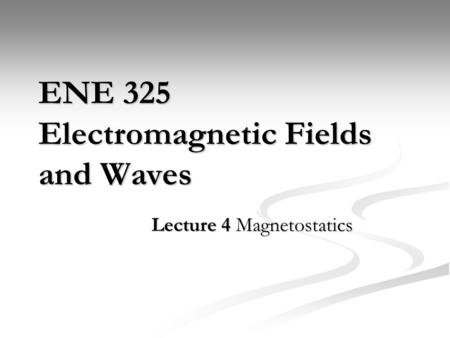 ENE 325 Electromagnetic Fields and Waves Lecture 4 Magnetostatics.