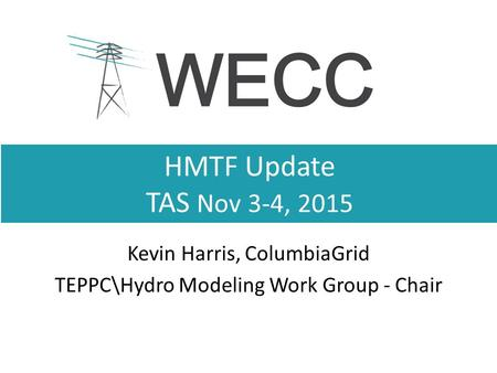HMTF Update TAS Nov 3-4, 2015 Kevin Harris, ColumbiaGrid TEPPC\Hydro Modeling Work Group - Chair.