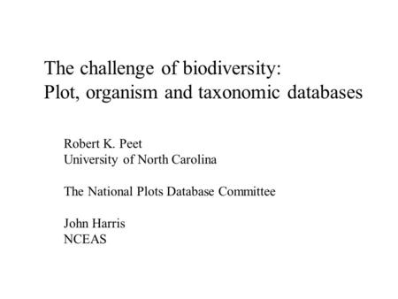 The challenge of biodiversity: Plot, organism and taxonomic databases Robert K. Peet University of North Carolina The National Plots Database Committee.