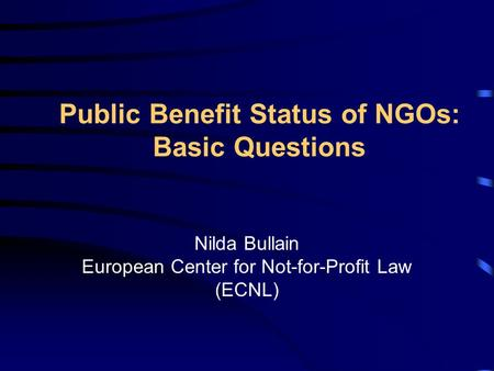 Public Benefit Status of NGOs: Basic Questions Nilda Bullain European Center for Not-for-Profit Law (ECNL)