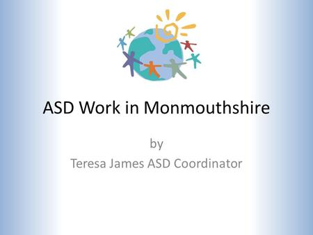 ASD Work in Monmouthshire by Teresa James ASD Coordinator.