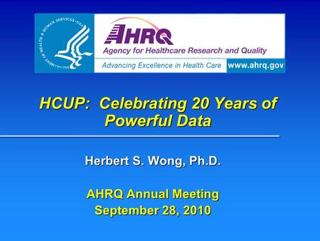 HCUP: Celebrating 20 Years of Powerful Data Herbert S. Wong, Ph.D. AHRQ Annual Meeting September 28, 2010.