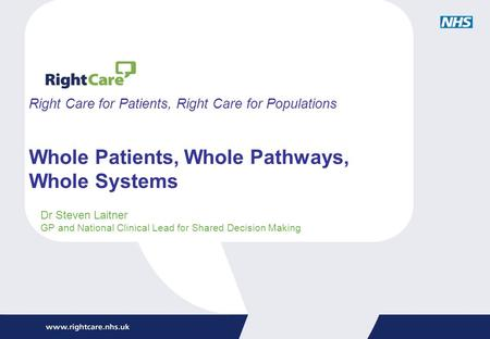 Right Care for Patients, Right Care for Populations Whole Patients, Whole Pathways, Whole Systems Dr Steven Laitner GP and National Clinical Lead for Shared.