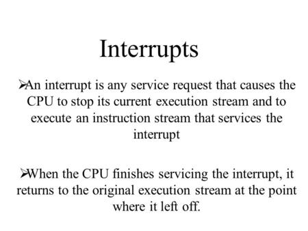 Interrupts  An interrupt is any service request that causes the CPU to stop its current execution stream and to execute an instruction stream that services.