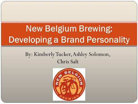 By: Kimberly Tucker, Ashley Solomon, Chris Salt New Belgium Brewing: Developing a Brand Personality.