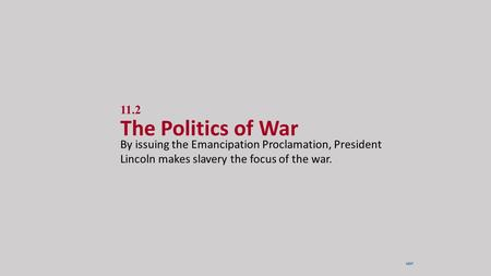11.2 The Politics of War By issuing the Emancipation Proclamation, President Lincoln makes slavery the focus of the war. NEXT.