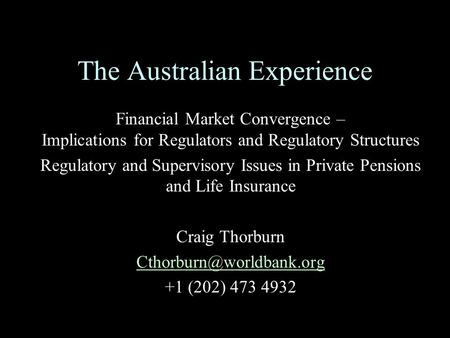 The Australian Experience Financial Market Convergence – Implications for Regulators and Regulatory Structures Regulatory and Supervisory Issues in Private.
