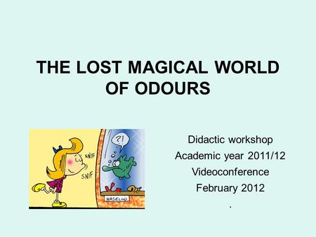 THE LOST <strong>MAGICAL</strong> WORLD OF ODOURS Didactic workshop Academic year 2011/12 Videoconference February 2012.