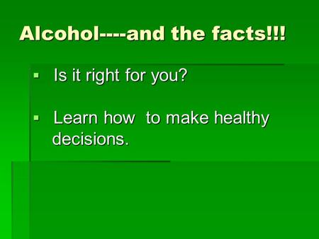 Alcohol----and the facts!!!  Is it right for you?  Learn how to make healthy decisions. decisions.