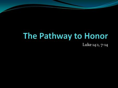 Luke 14:1, 7-14. The Pathway to Honor Relationship Classes Counselors Therapists Attorneys College Courses Seminary Courses.