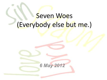 Seven Woes (Everybody else but me.) 6 May 2012. Matt 23:1-12 Then Jesus said to the crowds and to His disciples: The teachers of the law and the Pharisees.