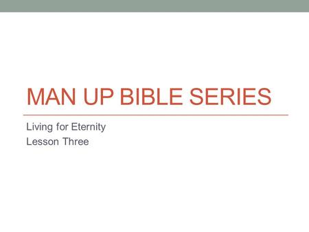 MAN UP BIBLE SERIES Living for Eternity Lesson Three.