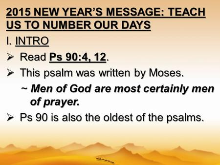 2015 NEW YEAR'S MESSAGE: TEACH US TO NUMBER OUR DAYS I. INTRO  Read Ps 90:4, 12.  This psalm was written by Moses. ~ Men of God are most certainly men.