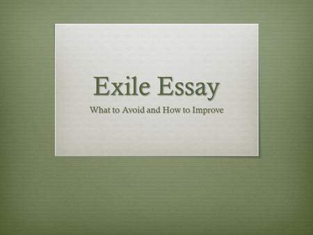 Exile Essay What to Avoid and How to Improve. Definitions  Exile - the state of being barred from one's native country  Alienate- cause (someone) to.