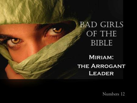 Bad Girls of the Bible Miriam: the Arrogant Leader Numbers 12.