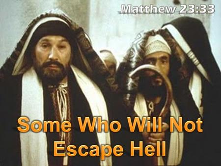 Matthew 23:33 (NKJV) 33 Serpents, brood of vipers! How can you escape the condemnation of hell?