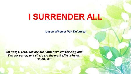 I SURRENDER ALL Judson Wheeler Van De Venter But now, O Lord, You are our Father; we are the clay, and You our potter; and all we are the work of Your.