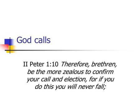 God calls II Peter 1:10 Therefore, brethren, be the more zealous to confirm your call and election, for if you do this you will never fall;