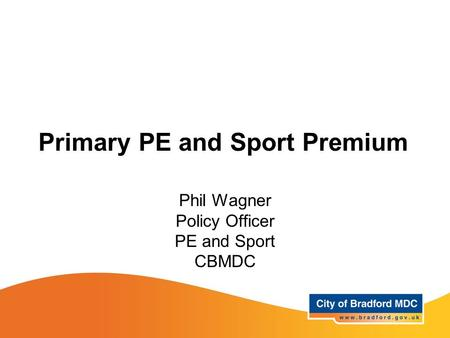 Primary PE and Sport Premium Phil Wagner Policy Officer PE and Sport CBMDC.