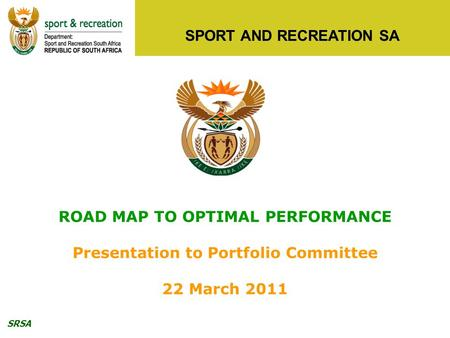 SRSA SPORT AND RECREATION SA ROAD MAP TO OPTIMAL PERFORMANCE Presentation to Portfolio Committee 22 March 2011.
