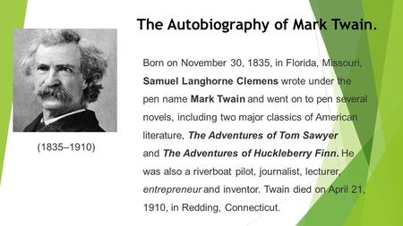 The Autobiography of Mark Twain. (1835–1910) Born on November 30, 1835, in Florida, Missouri, Samuel Langhorne Clemens wrote under the pen name Mark Twain.