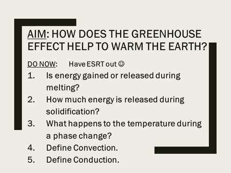 AIM: HOW DOES THE GREENHOUSE EFFECT HELP TO WARM THE EARTH? DO NOW: Have ESRT out 1.Is energy gained or released during melting? 2.How much energy is released.
