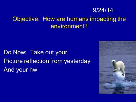 9/24/14 Objective: How are humans impacting the environment? Do Now: Take out your Picture reflection from yesterday And your hw.