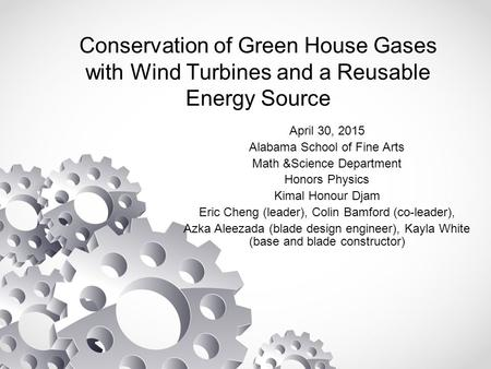 Conservation of Green House Gases with Wind Turbines and a Reusable Energy Source April 30, 2015 Alabama School of Fine Arts Math &Science Department Honors.