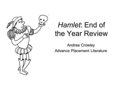 Hamlet: End of the Year Review Andrea Crowley Advance Placement Literature.