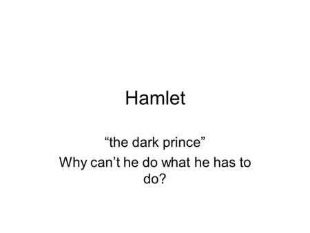 "Hamlet ""the dark prince"" Why can't he do what he has to do?"