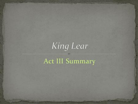 Act III Summary. Kent (as Caius) Gentleman As the storm rages, Kent encounters a Gentleman and inquires after Lear. The Gentleman reports that Lear has.