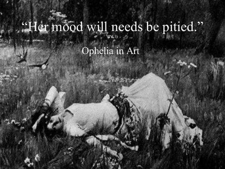 """Her mood will needs be pitied."" (IV, 5) Ophelia in Art."