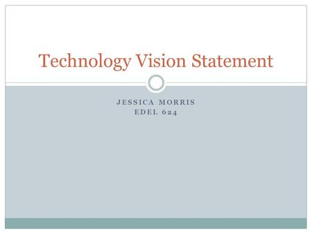 JESSICA MORRIS EDEL 624 Technology Vision Statement.