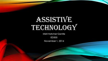 ASSISTIVE TECHNOLOGY Misti Hatcher Gentle ED505 November 1, 2014.