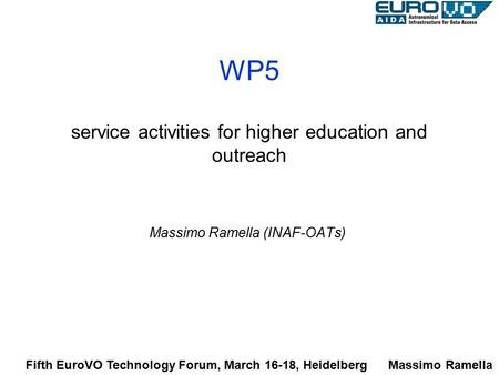 WP5 service activities for higher education and outreach Massimo Ramella (INAF-OATs) Fifth EuroVO Technology Forum, March 16-18, Heidelberg Massimo Ramella.