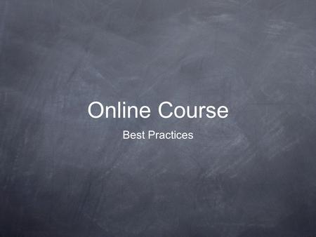 Online Course Best Practices. Online Best Practices Students and Instructors should have adequate access to technology and technical support in order.