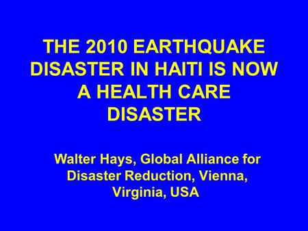 THE 2010 EARTHQUAKE DISASTER IN HAITI IS NOW A HEALTH CARE DISASTER Walter Hays, Global Alliance for Disaster Reduction, Vienna, Virginia, USA.