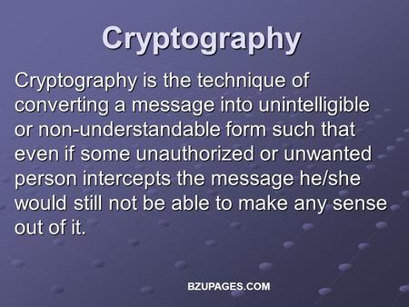 BZUPAGES.COM Cryptography Cryptography is the technique of converting a message into unintelligible or non-understandable form such that even if some unauthorized.