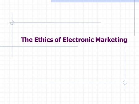 "The Ethics of Electronic Marketing. "" Marketers must accept responsibility for the consequences of their activities and make every effort to ensure that."
