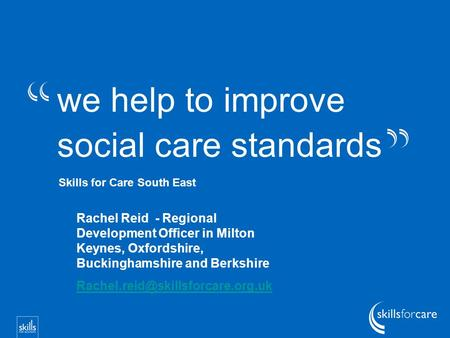 We help to improve social care standards Skills for Care South East Rachel Reid - Regional Development Officer in Milton Keynes, Oxfordshire, Buckinghamshire.